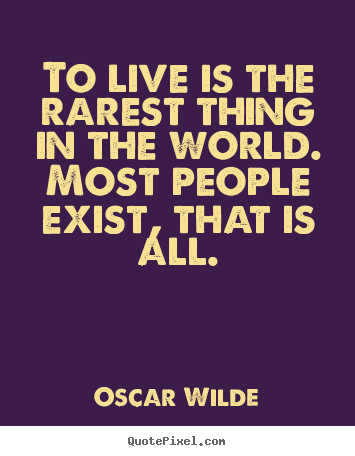 Quotes about life - To live is the rarest thing in the world. most people..