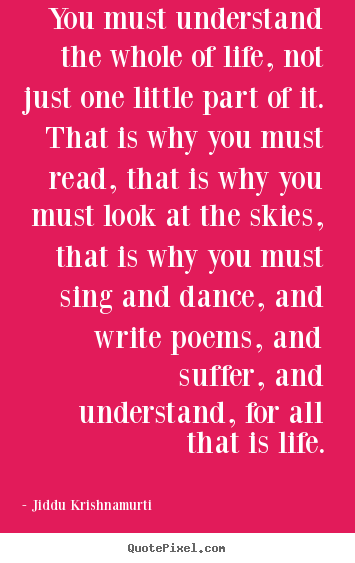 Quotes about life - You must understand the whole of life, not just..