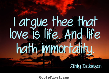 Design picture quotes about life - I argue thee that love is life. and life..