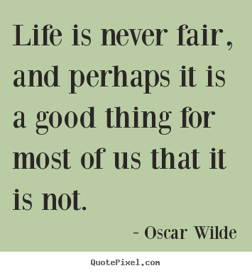 Design poster quotes about life - Life is never fair, and perhaps it is a good thing for most..