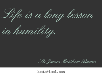Life quotes - Life is a long lesson in humility.