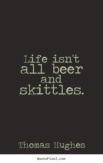 Life quotes - Life isn't all beer and skittles.