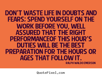 Make personalized photo quotes about life - Don't waste life in doubts and fears; spend yourself on..