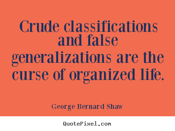Quote about life - Crude classifications and false generalizations are..