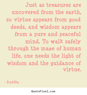 Just as treasures are uncovered from the earth, so virtue appears.. Buddha best life quotes