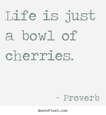 Proverb image quotes - Life is just a bowl of cherries. - Life quotes