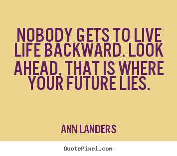 Quotes about life - Nobody gets to live life backward. look ahead, that is..