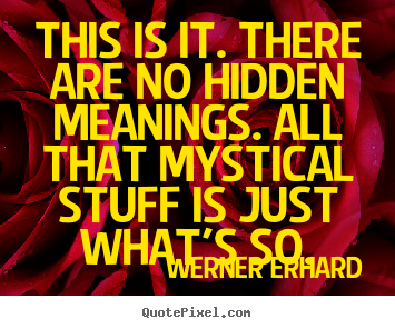 This is it. there are no hidden meanings. all that.. Werner Erhard good life quotes