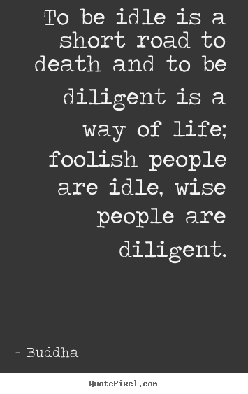 Life quotes - To be idle is a short road to death and to be diligent is..