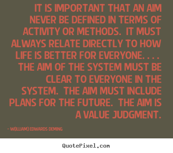 W(illiam) Edwards Deming picture quotes - It is important that an aim never be defined in terms of.. - Life quotes