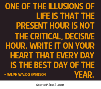 Quote about life - One of the illusions of life is that the present hour is not the..