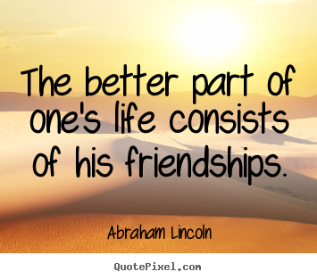 The better part of one's life consists of his friendships. Abraham Lincoln best life quotes