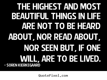 Soren Kierkegaard picture quotes - The highest and most beautiful things in life are not to be heard about,.. - Life quotes