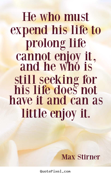 He who must expend his life to prolong life cannot enjoy it,.. Max Stirner top life quotes