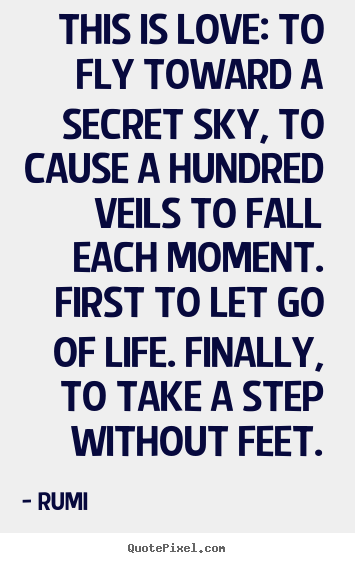 Make custom picture quote about life - This is love: to fly toward a secret sky, to cause a hundred veils..