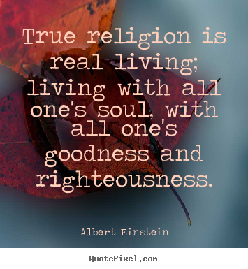 Quotes about life - True religion is real living; living with..