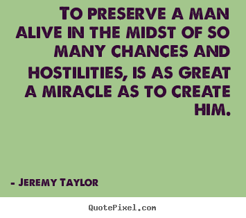 Life quote - To preserve a man alive in the midst of..