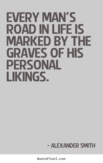 Life quotes - Every man's road in life is marked by the graves of..