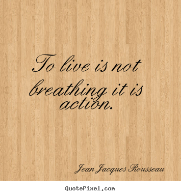 Jean Jacques Rousseau photo quotes - To live is not breathing it is action. - Life quote