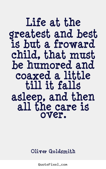 Quote about life - Life at the greatest and best is but a froward child, that must..