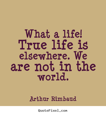 Life sayings - What a life! true life is elsewhere. we are not in the world.
