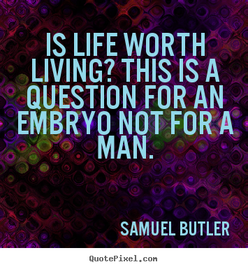 Is life worth living? this is a question for an embryo.. Samuel Butler greatest life quotes