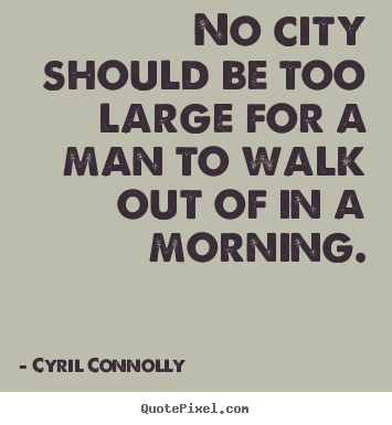 Create your own picture quotes about life - No city should be too large for a man to walk out of in a morning.