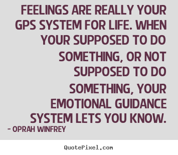 Feelings are really your gps system for life. when your.. Oprah Winfrey good life quotes