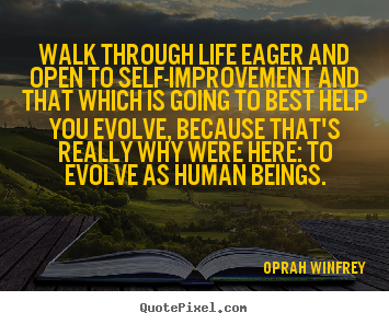 Walk through life eager and open to self-improvement and that.. Oprah Winfrey  life quotes
