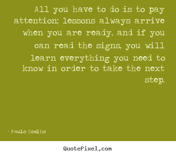 All you have to do is to pay attention; lessons always.. Paulo Coelho greatest life quote