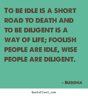 To be idle is a short road to death and to be diligent is a way.. Buddha popular life quotes