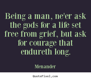 Menander picture quotes - Being a man, ne'er ask the gods for a life.. - Life quotes