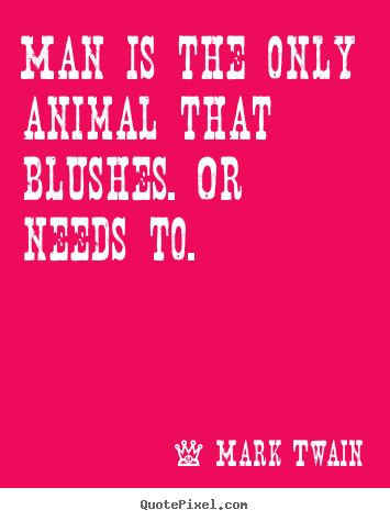 Make picture quotes about life - Man is the only animal that blushes. or needs to.