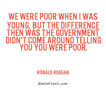 We were poor when i was young, but the difference then.. Ronald Reagan  life quotes