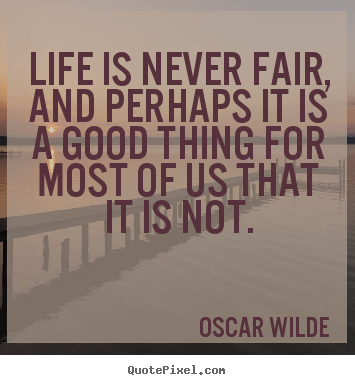 Quote about life - Life is never fair, and perhaps it is a good thing for most..