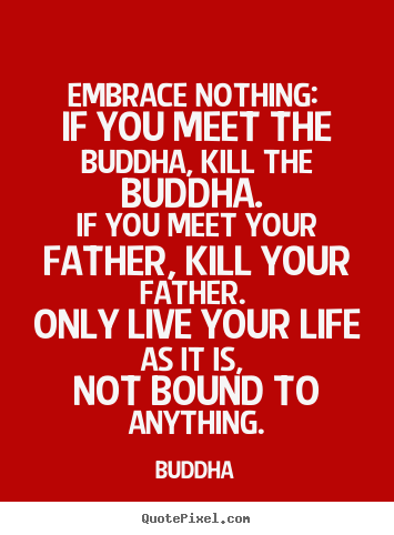Life quotes - Embrace nothing: if you meet the buddha, kill the buddha. if you meet..