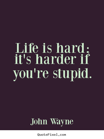 Life is hard; it's harder if you're stupid. John Wayne greatest life sayings