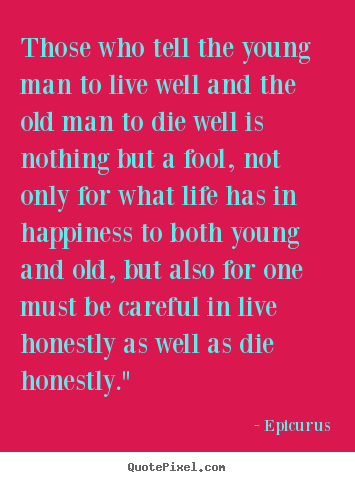 Epicurus picture quotes - Those who tell the young man to live well and the old man.. - Life quote