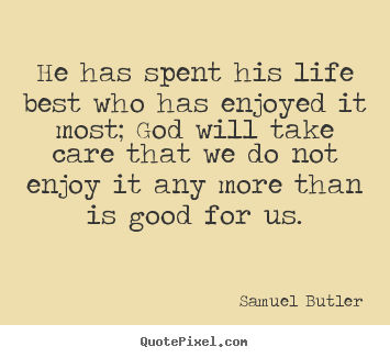 Life quotes - He has spent his life best who has enjoyed it most; god will take care..