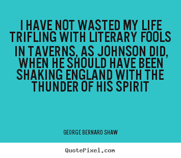 I have not wasted my life trifling with literary fools in taverns,.. George Bernard Shaw good life quotes