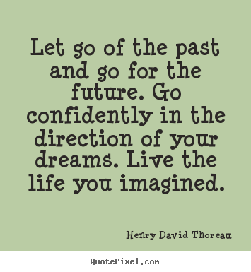 Quote about life - Let go of the past and go for the future...