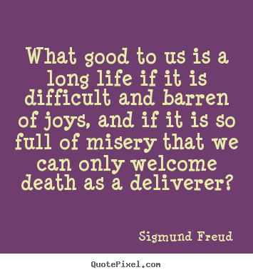 What good to us is a long life if it is difficult and barren of joys,.. Sigmund Freud famous life quotes