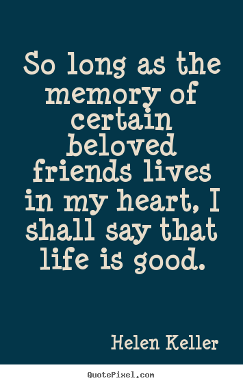 So long as the memory of certain beloved friends lives in my.. Helen Keller popular life quote