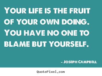 Your life is the fruit of your own doing. you have.. Joseph Campbell  life sayings
