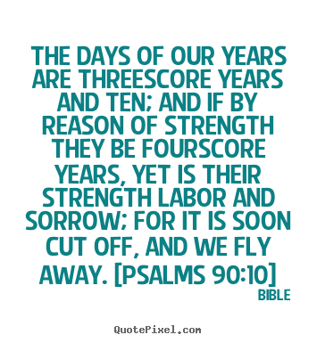 Create picture quote about life - The days of our years are threescore years and ten; and if by reason..