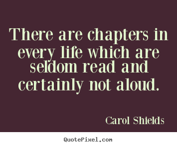 Carol Shields picture quote - There are chapters in every life which are seldom.. - Life quotes