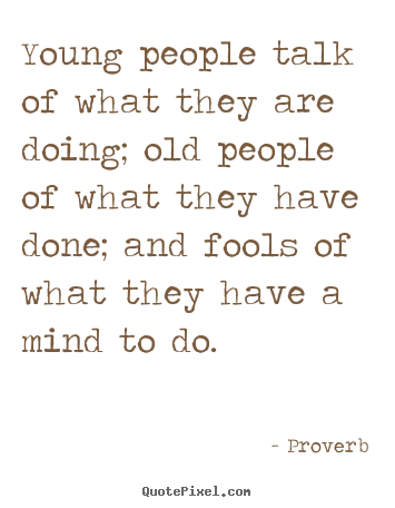 Young people talk of what they are doing; old people of what.. Proverb greatest life quote