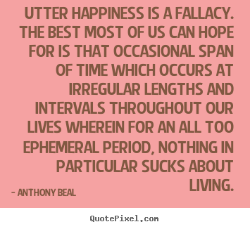 Utter happiness is a fallacy. the best most of.. Anthony Beal greatest life quotes