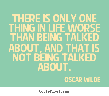 Life quotes - There is only one thing in life worse than being talked about, and..