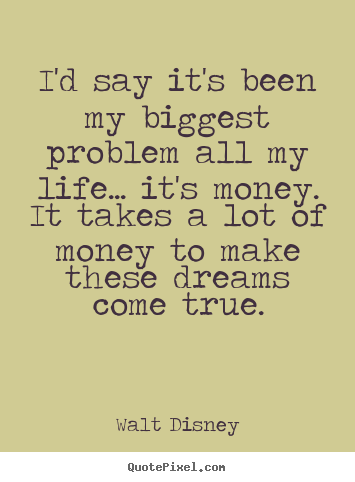 Quote about life - I'd say it's been my biggest problem all my life.....
